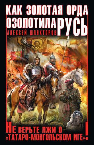 Как Золотая Орда озолотила Русь. Не верьте лжи о «татаро-монгольском Иге»!